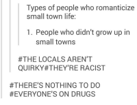 Dank, Drugs, and Life: Types of people who romanticize  small town life:  1. People who didn't grow up in  small towns  #THE LOCALS AREN'T  QUIRKY#THEY'RE RACIST  #THERE'S NOTHING TO DO  #EVERYONE'S ON DRUGS