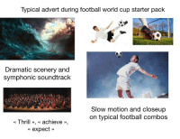 Football, Slow Motion, and Starter Packs: Typical advert during football world cup starter pack  Dramatic scenery and  symphonic soundtrack  Slow motion and closeup  on typical football combos  « Thrill », « achieve»,  expect»