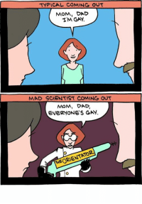http://smbc-comics.com/index.php?id=2561: TYPICAL COMING OUT  MOM, DAD  TM GAY  MAD SCIENTIST COMING OUT  MOM, DAD.  EVERYONES GAd  HEORIENTATOR http://smbc-comics.com/index.php?id=2561