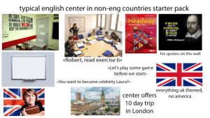 Every english center starter pack: typical english center in non-eng countries starter pack  BE SAFE  GREE  BROW  m  BE RESPECTFUL BE KIND  E BE HONEST WELCOME  KEEP THE ENVIRONMENT CLEAN  Fourth edition  E SAVE THE EARTN  Headway  IF WE ARE  TRUE TO  OURSELVES,  WE CANNOT  BE FALSE  TO ANYONE.  Elementary Student's Book  Liz and John Soars  - William Shakespeare  Part A  Units 1-6  NEW  OXFORD  his quotes on the wall  «Robert, read exercise 6»  «Let's play some game  before we start»  «You want to become celebrity Laura?»  everything uk themed,  center offers  no america  10 day trip  in London Every english center starter pack