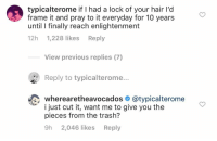OH. MY. GOD.: typicalterome if I had a lock of your hair l'd  frame it and pray to it everyday for 10 years  until l finally reach enlightenment  12h 1,228 likes Reply  View previous replies (7)  Reply to typicalterome...  wherearetheavocados @typicalterome  i just cut it, want me to give you the  pieces from the trash?  9h 2,046 likes Reply OH. MY. GOD.