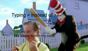 Every time: Typing instead of  Me about to run my code Every time