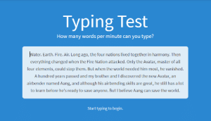 Fire, Aang, and Avatar: Typing Test  How many words per minute can you type?  Water. Earth. Fire. Air. Long ago, the four nations lived together in harmony. Then  everything changed when the Fire Nation attacked. Only the Avatar, master of all  four elements, could stop them. But when the world needed him most, he vanished.  A hundred years passed and my brother and I discovered the new Avatar, an  airbender named Aang, and although his airbending skills are great, he still has a lot  to learn before he's ready to save anyone. But I believe Aang can save the world.  Start typing to begin. Went to test my typing when...