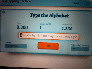 my friend lisa broke the world record for fastest typer. the old record was 3.37 seconds: Typing  Test  peed Typing Online  Home  Type the Alphabet  Fastest Time  Time  Speed (WPM)  0.000  1  3.330  abcdefghijklmnopqrstuvwxyz  Mode:  Filter High Scores:  Reset  A-Z (Normal)  All my friend lisa broke the world record for fastest typer. the old record was 3.37 seconds