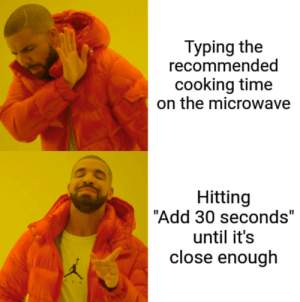 "Time, Add, and Microwave: Typing the  recommended  cooking time  on the microwave  Hitting  ""Add 30 seconds""  until it's  close enough Beep"