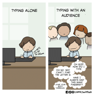 [x-post from r/funny] When Pair Programming: TYPING WITH AN  AUDIENCE  TYPING ALONE  TAP 500wP  OH GOD  HOW DO I  TYPE  OH NO. WHY  CAN'T I FIND  THE LETTER  HAVE I  ALWAYS HAD  THIS MANY  FINGERS??  LEAVE YOUR  BODY  TERRENCE  comicswithak [x-post from r/funny] When Pair Programming
