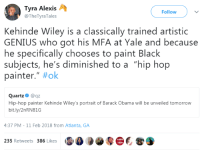 "Blackpeopletwitter, Obama, and Barack Obama: Tyra Alexis  @TheTyraTales  Follow  Kehinde Wiley is a classically trained artistic  GENIUS who got his MFA at Yale and because  he specifically chooses to paint Black  subjects, he's diminished to a ""hip hop  painter."" #ok  Quartz@qz  Hip-hop painter Kehinde Wiley's portrait of Barack Obama will be unveiled tomorrow  bit.ly/2nRN81G  4:37 PM-11 Feb 2018 from Atlanta, GA  235 Retweets 386 Likes <p>Everytime (via /r/BlackPeopleTwitter)</p>"
