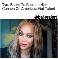 """Memes, 🤖, and Agt: Tyra Banks To Replace Nick  Cannon On America's Got Talent  aballeralert Tyra Banks To Replace Nick Cannon On America's Got Talent - blogged by: @eleven8 - ⠀⠀⠀⠀⠀⠀⠀⠀⠀ ⠀⠀⠀⠀⠀⠀⠀⠀⠀ AmericasGotTalent has found their new host. Supermodel and former ANTM host, TyraBanks, has been announced as NickCannon's replacement on the show. ⠀⠀⠀⠀⠀⠀⠀⠀⠀ ⠀⠀⠀⠀⠀⠀⠀⠀⠀ In a press release Tyra shared, """"Since I was a little girl, I've been obsessed with grandiose acts and performers who make the seemingly impossible possible. I love how AGT brings that feeling into everyone's home, capturing the best of people who come out and give it their all to make those big, fierce and outrageous dreams come true."""" ⠀⠀⠀⠀⠀⠀⠀⠀⠀ ⠀⠀⠀⠀⠀⠀⠀⠀⠀ """"I look forward to connecting with the dreamers, having fun and giving hugs and words of encouragement when needed. And maybe I'll get one or two performers to smize for the audience!"""" ⠀⠀⠀⠀⠀⠀⠀⠀⠀ ⠀⠀⠀⠀⠀⠀⠀⠀⠀ Nick Cannon hosted the competition eight seasons between 2009-2016."""