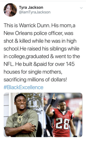 Black excellence, opulence, decadence: Tyra Jackson  @lamTyraJackson  This is Warrick Dunn. His mom,a  New Orleans police officer, was  shot & killed while he was in high  school.He raised his siblings while  in college,graduated & went to the  NFL.He built &paid for over 145  houses for single mothers,  sacrificing millions of dollars!  #BlackExcellence  PALEON  28 Black excellence, opulence, decadence