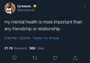 23 19: tyraaaaa.  @tyrabenet  my mental health is more important than  any friendship or relationship  2:16 PM 1/23/19 Twitter for iPhone  21.7K Retweets 36K Likes