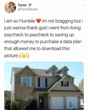 God, Money, and Humble: Tyran  alyrankyran  I am so Humble im not bragging but i  just wanna thank god i went from living  paycheck to paycheck to saving up  enough money to purchase a data plan  that allowed me to download this  picturehr