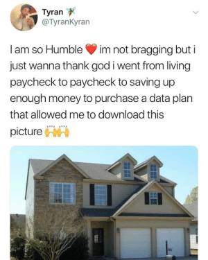 Bless Up, God, and Money: Tyran  c Tyrankyran  I am so Humble im not bragging but i  just wanna thank god i went from living  paycheck to paycheck to saving up  enough money to purchase a data plan  that allowed me to download this  picture Bless up.🙏🏿