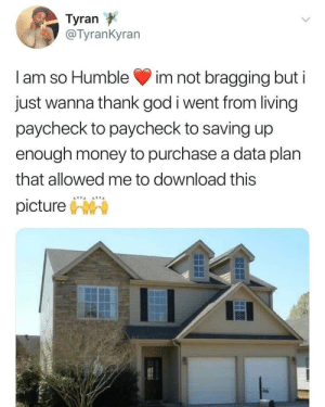 God, Money, and Humble: Tyran  @TyranKyran  I am so Humble im not bragging but i  just wanna thank god i went from living  paycheck to paycheck to saving up  enough money to purchase a data plan  that allowed me to download this  pictureh meirl