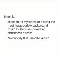 """Memes, Music, and Alzheimer's: tyrannia:  shout out to my friend for picking the  most inappropriate background  music for her class project on  alzheimer's disease  """"somebody that i used to know"""" i watched a documentary about alzheimers and cried"""
