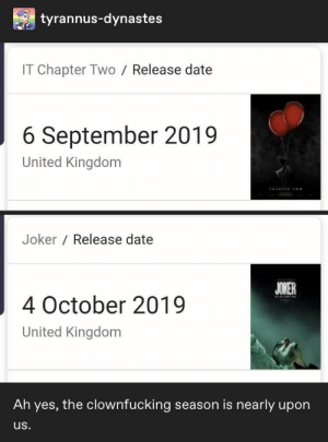 25+ Greatest Tumblr Posts That Will Make You Happy #funny #memes #funnymemes #lol #rofl #humor #sarcasm #trending #tumblr: tyrannus-dynastes  IT Chapter Two  Release date  6 September 2019  United Kingdom  Joker Release date  JOKER  4 October 2019  United Kingdom  Ah yes, the clownfucking season is nearly upon  us. 25+ Greatest Tumblr Posts That Will Make You Happy #funny #memes #funnymemes #lol #rofl #humor #sarcasm #trending #tumblr