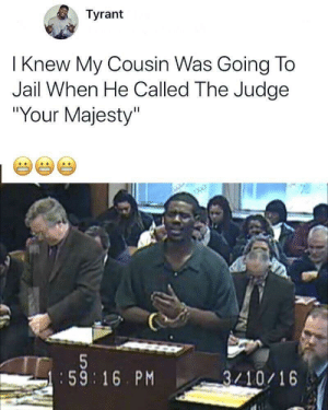 "Dank, Jail, and Memes: Tyrant  I Knew My Cousin Was Going To  Jail When He Called The Judge  ""Your Majesty""  :59 16. PM  3/10/16 Im weak by lamb-chopz MORE MEMES"