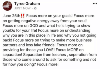 Focus MORE‼️: Tyree Graham  JUST NOW.  June 25th!! Focus more on your goals! Focus more  on getting negative energy away from your sou!  Focus more on GOD and what he is trying to show  you/Do for your life! Focus more on understanding  why you are in this place in life and why you not going  back! Focus more on trying to make more business  partners and less fake friends! Focus more orn  providing for those you LOVE! Focus MORE on  separation! Separation from leeches, seperation from  those who come around to ask for something and not  for how you doing? Focus more! Focus MORE‼️