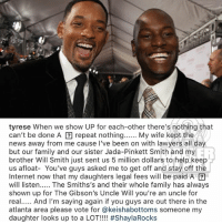 From the desk of Tyrese: tyrese When we show UP for each-other there's nothing that  can't be done A囝repeat nothing My wife kept the  news away from me cause I've been on with lawyers all day  but our family and our sister Jada-Pinkett Smith and my  brother Will Smith just sent us 5 million dollars to help keep  us afloat- You've guys asked me to get off and stay off the  Internet now that my daughters legal fees will be paid A  will listen. The Smiths's and their whole family has always  shown up for The Gibson's Uncle Will you're an uncle for  real And I'm saying again if you guys are out there in the  atlanta area please vote for @keishabottoms someone my  daughter looks up to a LOT!!! #ShaylaRocks  ER From the desk of Tyrese