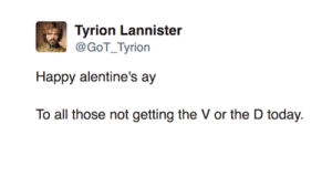 The 58 Funniest Valentine's Day Posts Of All Time: Tyrion Lannister  @GoT_Tyrion  Happy alentine's ay  To all those not getting the V or the D today. The 58 Funniest Valentine's Day Posts Of All Time