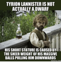 Huge Balls: TYRION LANNISTER IS NOT  ACTUALLY A DWARF  HIS SHORT STATUREIS CAUSEDBY  THE SHEER WEIGHT OF HIS MASSIVE  BALLS PULLING HIMDOWNWARDS  MEMEFULCOM