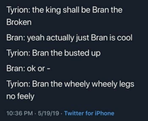 Best Game of Thrones Memes That Are Hilarious (48 Pics)-47: Tyrion: the king shall be Bran the  Broken  Bran: yeah actually just Bran is cool  Tyrion: Bran the busted up  Bran: ok or -  Tyrion: Bran the wheely wheely legs  no feely  10:36 PM 5/19/19 Twitter for iPhone Best Game of Thrones Memes That Are Hilarious (48 Pics)-47