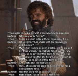Is this how the joke was supposed to end??: Tyrion walks into a brothel with a honeycomb and a jackass.  Madame: What can we do for you?  Ineed a woman to lay with, for mine has left me.  Whatever for? And what's with the honeycomb  Tyrion:  Madame:  and the mule?  My woman found a genie in a bottle, and he granted  her three wishes.The first was for a house fit for a  queen, so he gave her this damn honeycomb. The  second wish was that she have the nicest ass in all  the land, so he gave her this damn donkey...  And what about the third wish?  Well... she asked the genie to make my cock hang  down past my knee.)  Tyrion:  Madame:  Tyrion:  Madame:  Well that one's not so bad eh?  Not so bad!?I used to be six foot three!  Tyrion: Is this how the joke was supposed to end??