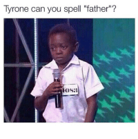 "TOO SOON.: Tyrone can you spell ""father""?  HOS:B TOO SOON."