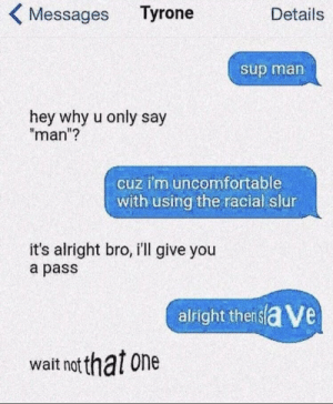 "Alright, One, and Man: Tyrone  Messages  Details  sup man  hey why u only say  ""man""?  cuz i'm uncomfortable  with using the racial slur  it's alright bro, i'll give you  a pass  alright thersla Ve  wait not that one Does this qualify?"