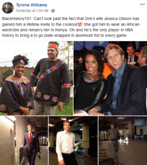 Dirks Invited To The Cookout by chrimuh MORE MEMES: Tyrone Williams  Yesterday at 1:06 AM -  BlackHistory101: Can't look past the fact that Dirk's wife Jessica Olsson has  gained him a lifetime invite to the cookout1ou She got him to wear an African  wardrobe and remarry her in Kenya. Oh and he's the only player in NBA  history to bring a to go plate wrapped in aluminum foil to every game. Dirks Invited To The Cookout by chrimuh MORE MEMES