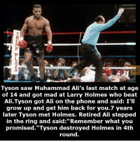 "Saw: Tyson saw Muhammad Ali's last match at age  of 14 and got mad at Larry Holmes who beat  Ali. Tyson got Ali on the phone and said: I'll  grow up and get him back for you. 7 years  later Tyson met Holmes. Retired Ali stepped  in the ring and said: Remember what you  promised. ""Tyson destroyed Holmes in 4th  round."