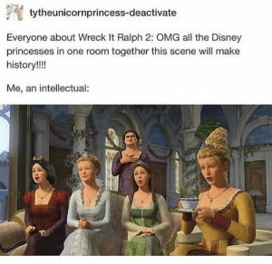 Disney, Omg, and History: tytheunicornprincess-deactivate  Everyone about Wreck It Ralph 2: OMG all the Disney  princesses in one room together this scene will make  history!!!  Me, an intellectual OMG YES