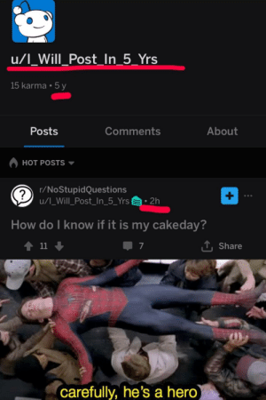 Dank, Memes, and Target: u/1_Will_Post_In 5_Yrs  15 karma .5 y  Posts  Comments  About  HOT POSTS ▼  r/NoStupidQuestions  u/I_Will_Post_In_5_Yrs 2h  How do I know if it is my cakeday?  7  Share  carefully, he's a hero This guy made an account called I will post in 5 years, exactly 5 years ago. 5 years later he has finally made his first ever post! He's a hero. by oliwierpyka MORE MEMES