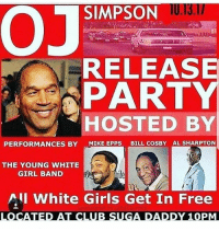 Lmao 😂😂😂 imwounded: U.13.1  OJ SIMPSON  RELEASE  PART  HOSTED BY  PERFORMANCES BYMIKE EPPS BILL COSBY AL SHARPTON  THE YOUNG WHITE  GIRL BAND  All White Girls Get In Free  sonspred by @Edi Lmao 😂😂😂 imwounded