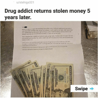 Bad, Best Buy, and Money: u/21  stehigs3  Drug addict returns stolen money 5  years later.  ars or so ago Idd something very terrible to you) stole your wallet oust of your purse.I  I  ws a drue addct wanting to take money from whoever I could to cetmy next  you I pickpocketed you and took it right out of your purse. i took the best buy card you had in t and  whatever cass that was in itand threw the watlet in a trash can next to a store  Not to long after t t·landed i. treatment facity and got erve been sober for 4 vers now and  high.Iddnt even know  vnt  worked So beretm  trecenty found your Best Buvcard ina bad of old stull, looked up your nime and found where you  tcantimasine the frustration and despair t put you throuch net to mention al the time and efet  eoking for a and gettine a newstItunrtveable whuti ave done but i wou'd sike to pay you a  mal amouncet money for a  Iwish you rotning but spiness, prosperity, and rood heakh  Swipe My dumbass sat here and zoomed in the whole time