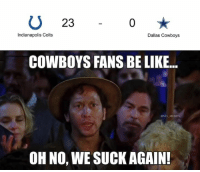 Be Like, Indianapolis Colts, and Dallas Cowboys: U 23  Indianapolis Colts  Dallas Cowboys  COWBOYS FANS BE LIKE...  @NFL MEMES  OH NO, WE SUCKAGAIN!