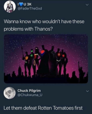 Thanks wouldn't stand a chance: U 3K  @FaderTheGxd  Wanna know who wouldn't have these  problems with Thanos?  Chuck Pilgrim  @Chukwuma U  Let them defeat Rotten Tomatoes first Thanks wouldn't stand a chance