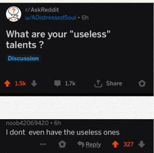 "Irl, Me IRL, and Askreddit: ?  u/ADistressedSoul 6h  r/AskReddit  What are your ""useless""  talents?  Discussion  1.5k  1.7k  Share  noob42069420 6h  I dont even have the useless ones  327  Reply Me irl"
