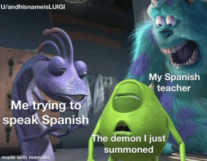 Spanish, Teacher, and Demon: U/andhisnameisLUIGI  My Spanish  teacher  Me trying to  speak Spanish  The demon I just  summoned  made with mematic Don't worry teacher it doesn't hurt