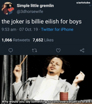 They're not wrong…: u/arlotube  Simple little gremlin  @3dhorsewife  the joker is billie eilish for boys  9:53 am 07 Oct. 19 Twitter for iPhone  1,066 Retweets 7,652 Likes  Why would you say something so controversial yet so brave? They're not wrong…