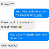 Like, never: U awake??  Yes. Why on Earth are you  messaging me at 4am  U just pop in to my head at  random times  That's funny, I hardly ever think  about you.  Oh cheers lol Like, never