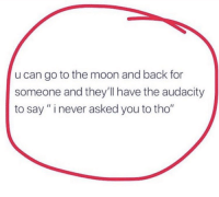 "Facts, Audacity, and Moon: u can go to the moon and back for  someone and they'll have the audacity  to say"" inever asked you to tho"" Facts though! 😒💯 https://t.co/aXw4Qn8ah6"