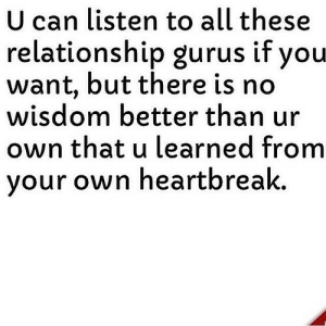 https://iglovequotes.net/: U can listen to all these  relationship gurus if you  want, but there is no  wisdom better than ur  own that u learned from  your own heartbreak. https://iglovequotes.net/