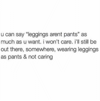 "Leggings, Girl Memes, and Wanted: u can say ""leggings arent pants"" as  much as u want. i won't care. i'll still be  out there, somewhere, wearing leggings  as pants & not caring LEGGINS ARE PANTS BYE (@bitchy)"