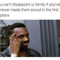 Be a consistent failure 😂😭: u can't disappoint ur family if you've  never made them proud in the first  place Be a consistent failure 😂😭