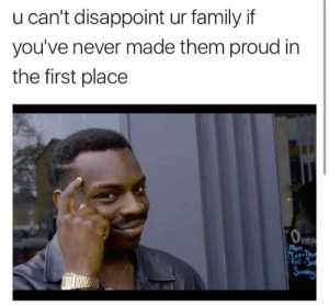 in the first place: u can't disappoint ur family if  you've never made them proud in  the first place  0  per  Man  rl