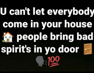 Bad, Memes, and Yo: U cant let everybody  come in your house  people bring bad  spirit's in yo door  100