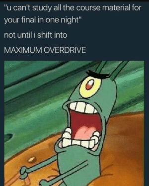 """Finals, Good, and Luck: """"u can't study all the course material for  your final in one night""""  not until i shift into  MAXIMUM OVERDRIVE Good luck on finals everyone!"""
