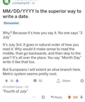 "Facepalm, Say It, and Cool: u/chaamp33.1d  MM/DD/YYYY Is the superior way to  write a date.  Discussion  Why? Because it's how you say it. No one says ""3  July  It's July 3rd. It goes in natural order of how you  read it. Why would it make sense to read the  middle, than go backwards, and then skip to the  year? It's all over the place. You say ""Month Day""  write it like that too.  But Europeans I will extent an olive branch here.  Metric system seems pretty cool  T, Share  52  16  shredderripjaw 1d  ""Fourth of July""  Reply 110 From murderedbywords"