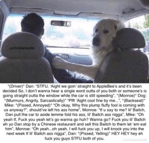 "Ass, Fuck You, and Funny: u/christianwolfe  Dvr)*Dan: ""STFU, 'Aight we goin' straight to AppleBee's and it's been  decided So, I don't wanna hear a single word outta of you both or someone's is  going straight outta the window while the car is still speeding"", (Monroe) Dog:  (Murmurs, Angrily, Sarcastically)"" ""Pfft 'Aight cool fine by me..."", ""(Backseat)  Mike: (Pissed, Annoyed)* ""Oh okay, Why this plump fluffy fool is coming with  us anyway?"", should've left his ass home"", Monroe: ""tf u say to me? lil' Baitch,  Dan pull the car to aside lemme fold his ass, li' Baitch ass nigga"", Mike: ""Oh  yeah t, Fuck you yeah let's go wanna go huh? Wanna go? Fuck you lil Baitch  eh yo Dan stop by a Chinese restaurant and sell this Baitch to them let em eat  him"", Monroe: ""Oh yeah...oh yeah, I will fuck you up, I will knock you into the  next week tf l' Baitch ass nigga"", Dan: *(Pissed, Yelling)"" HEY HEY hey eh  fuck you guys STFU both of you.  u/christianwolfe *Dan, Monroe and Mike*"