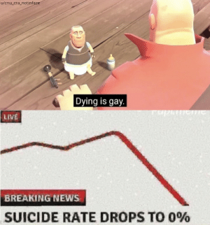 Damn, why didn't I think of that: u/cnu_cra_notinfaze  Dying is gay.  LIVE  BREAKING NEWS  SUICIDE RATE DROPS TO 0% Damn, why didn't I think of that